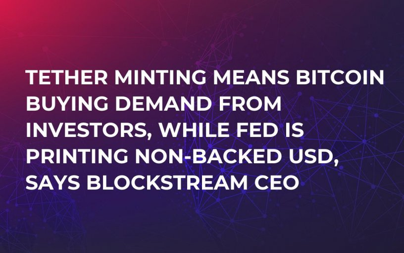 Tether Minting Means Bitcoin Buying Demand from Investors, While Fed Is Printing Non-Backed USD, Says Blockstream CEO